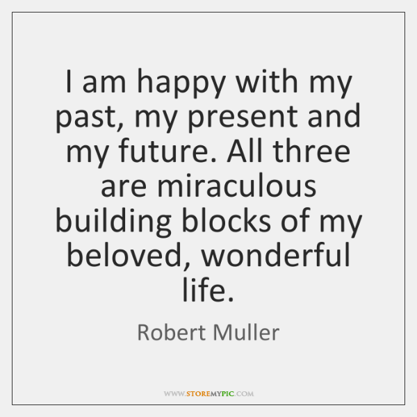 I am happy with my past, my present and my future. All ...