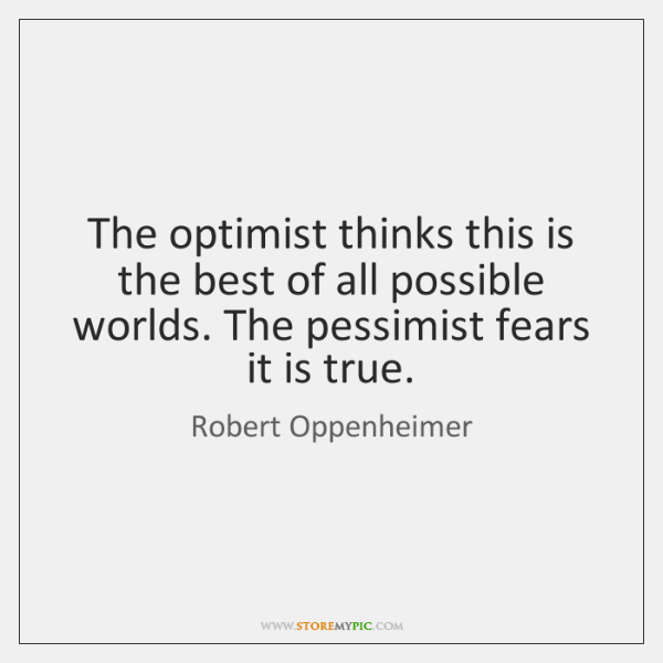 The optimist thinks this is the best of all possible worlds. The ...