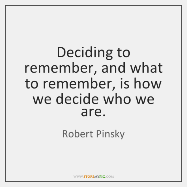Deciding to remember, and what to remember, is how we decide who ...