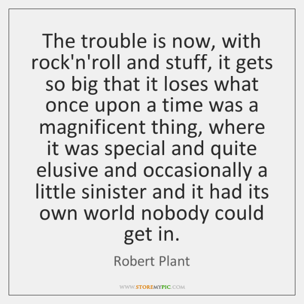 The trouble is now, with rock'n'roll and stuff, it gets so big ...