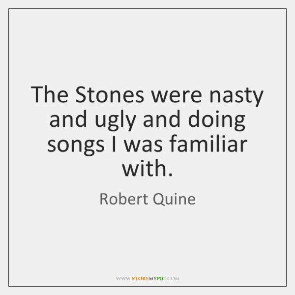 The Stones were nasty and ugly and doing songs I was familiar ...