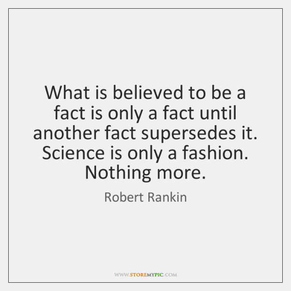 What is believed to be a fact is only a fact until ...
