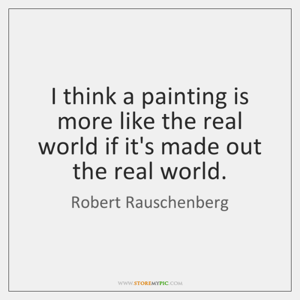 I think a painting is more like the real world if it's ...