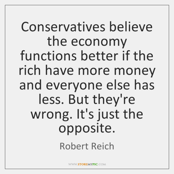 Conservatives believe the economy functions better if the rich have more money ...