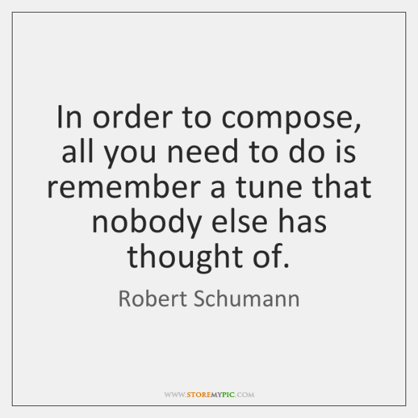 In order to compose, all you need to do is remember a ...