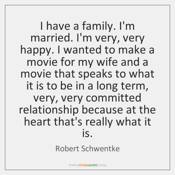 I have a family. I'm married. I'm very, very happy. I wanted ...