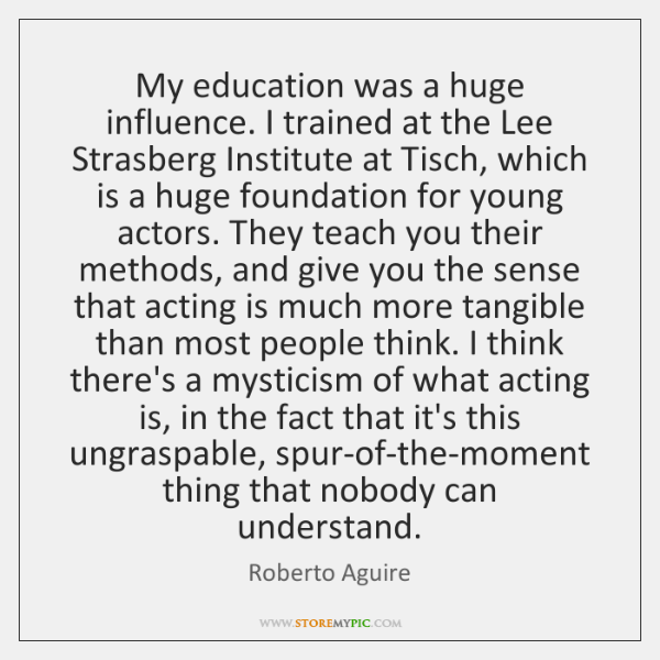 My education was a huge influence. I trained at the Lee Strasberg ...