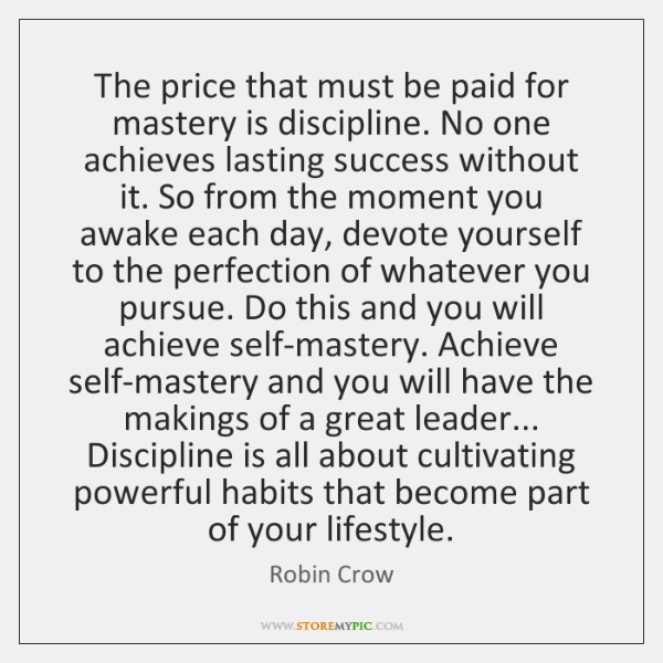 The price that must be paid for mastery is discipline. No one ...