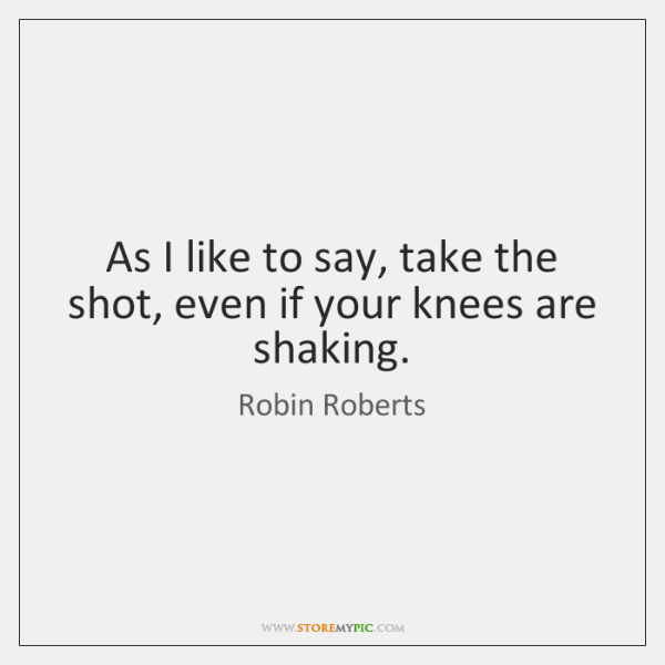 As I like to say, take the shot, even if your knees ...