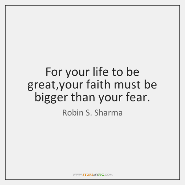 For your life to be great,your faith must be bigger than ...