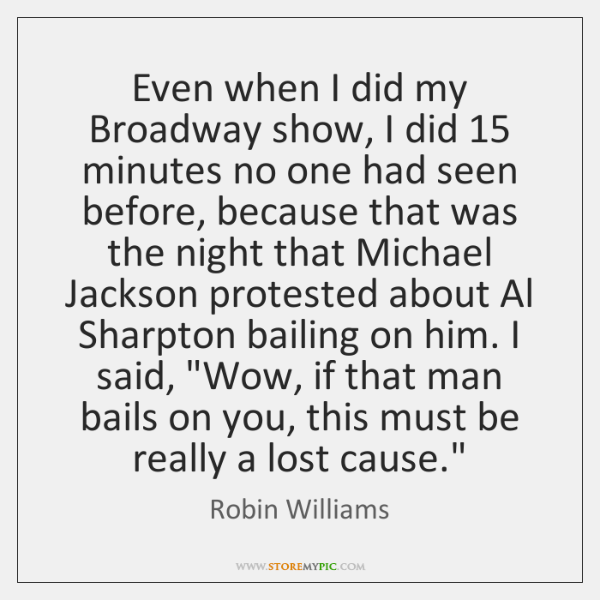 Even when I did my Broadway show, I did 15 minutes no one ...
