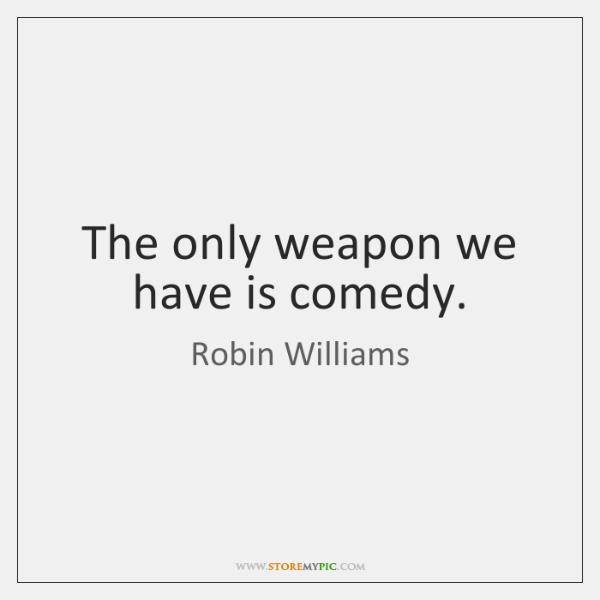 The only weapon we have is comedy.