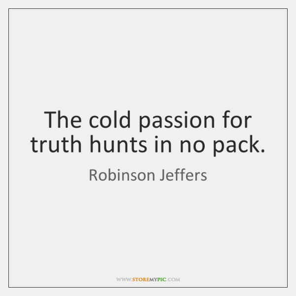 The cold passion for truth hunts in no pack.