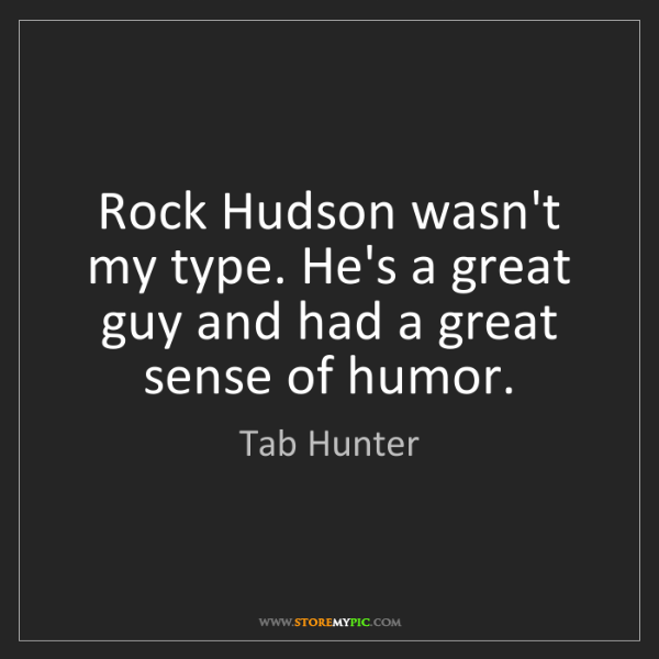 Tab Hunter: Rock Hudson wasn't my type. He's a great guy and had...