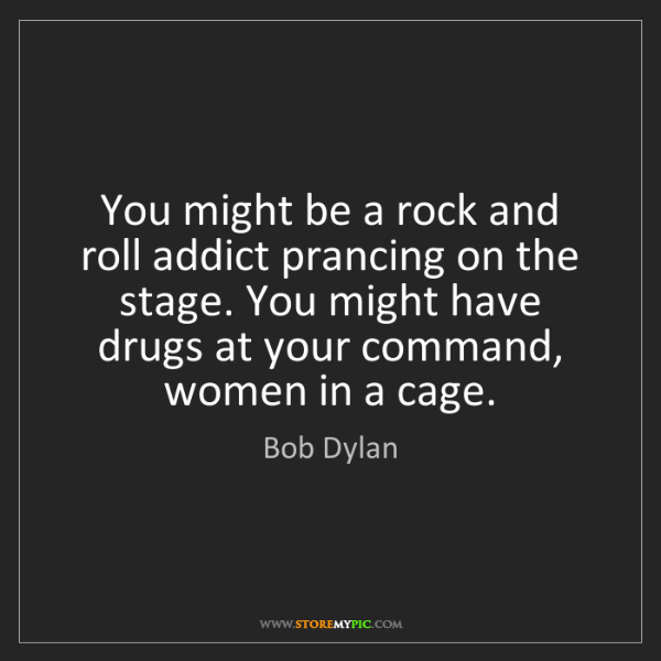 Bob Dylan: You might be a rock and roll addict prancing on the stage....