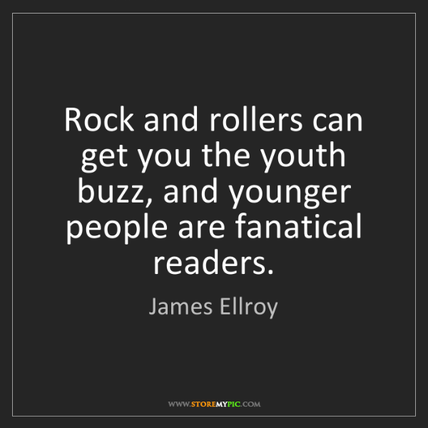 James Ellroy: Rock and rollers can get you the youth buzz, and younger...