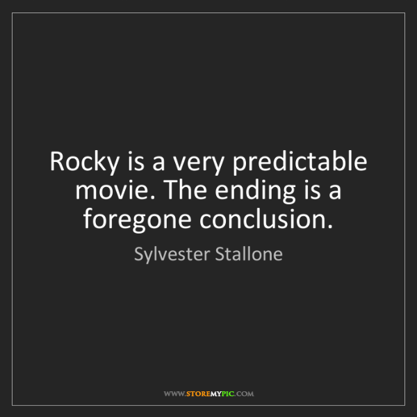 Sylvester Stallone: Rocky is a very predictable movie. The ending is a foregone...