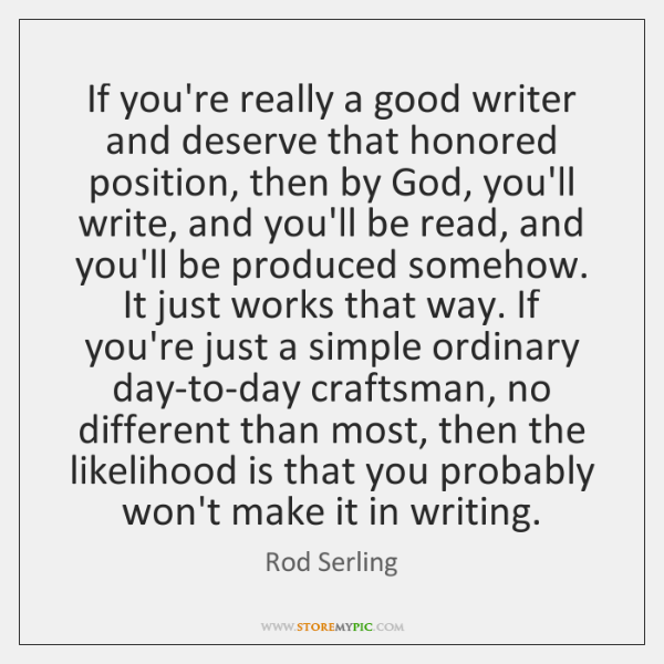 If you're really a good writer and deserve that honored position, then ...