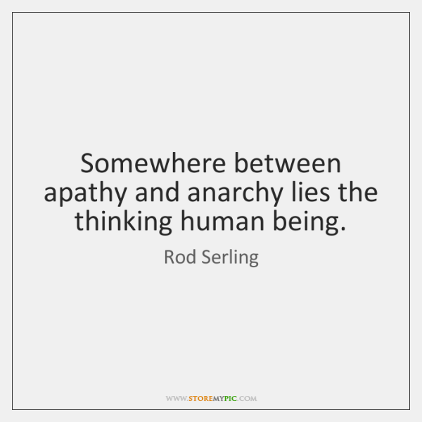 Somewhere between apathy and anarchy lies the thinking human being.
