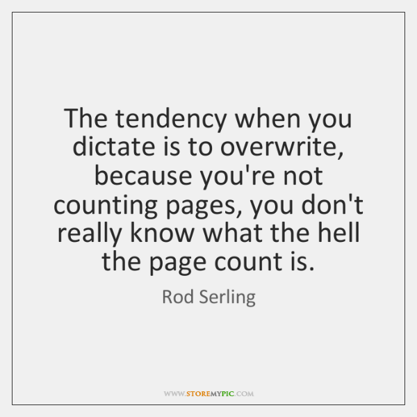 The tendency when you dictate is to overwrite, because you're not counting ...