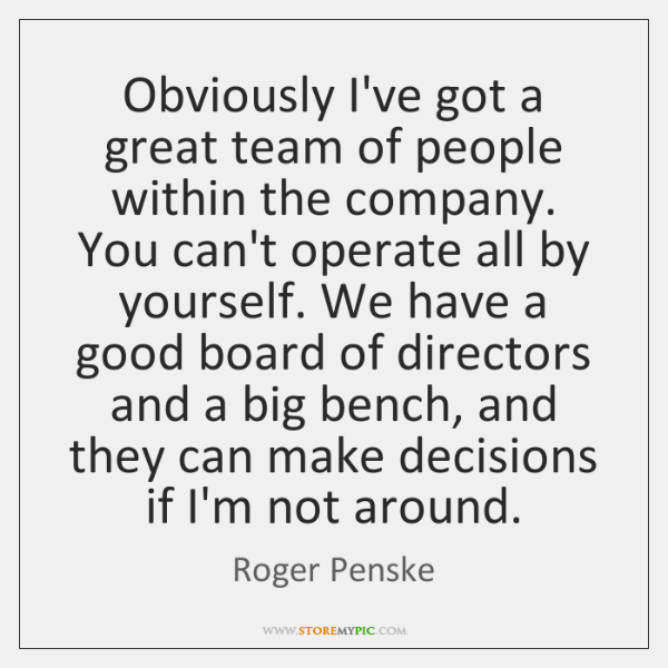 Obviously I've got a great team of people within the company. You ...