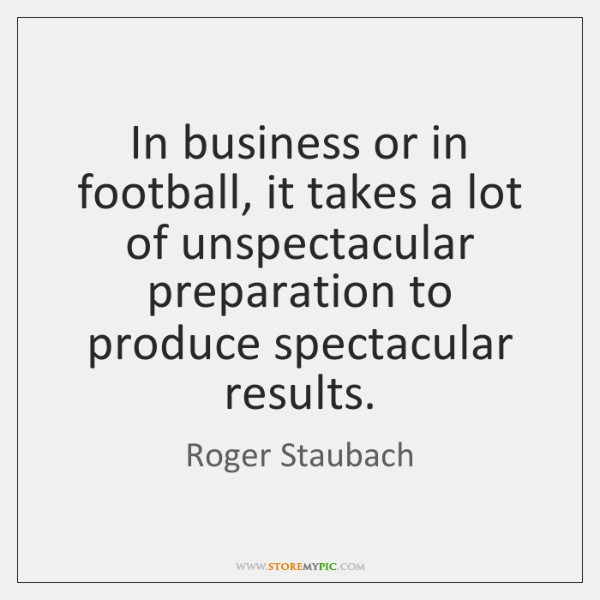 In business or in football, it takes a lot of unspectacular preparation ...