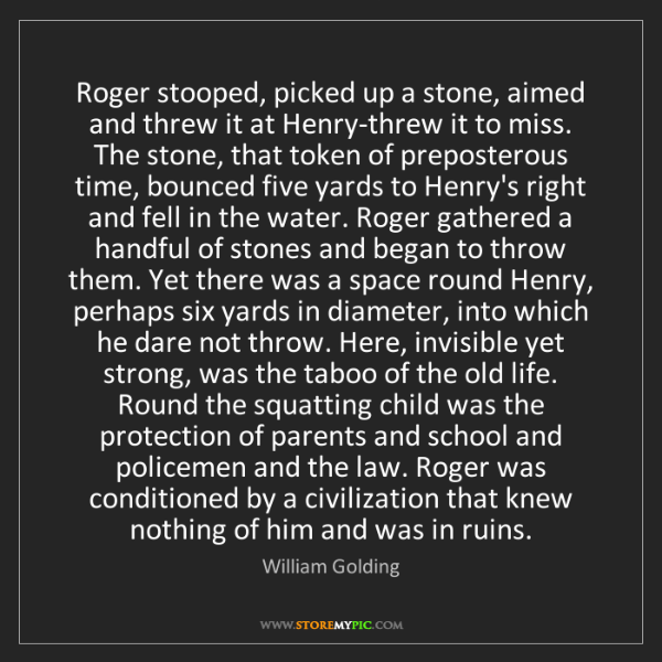 William Golding: Roger stooped, picked up a stone, aimed and threw it...
