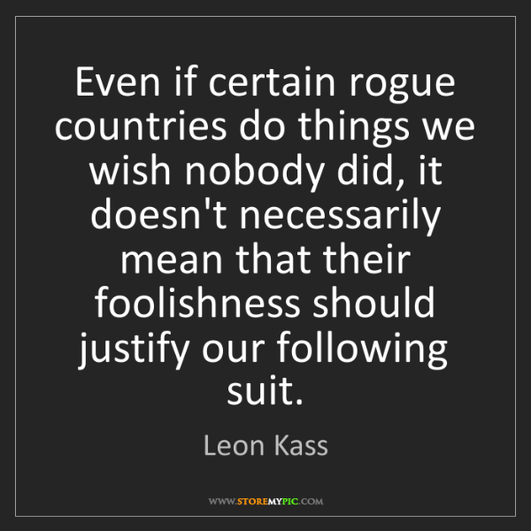 Leon Kass: Even if certain rogue countries do things we wish nobody...