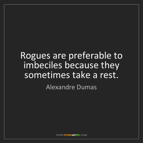 Alexandre Dumas: Rogues are preferable to imbeciles because they sometimes...