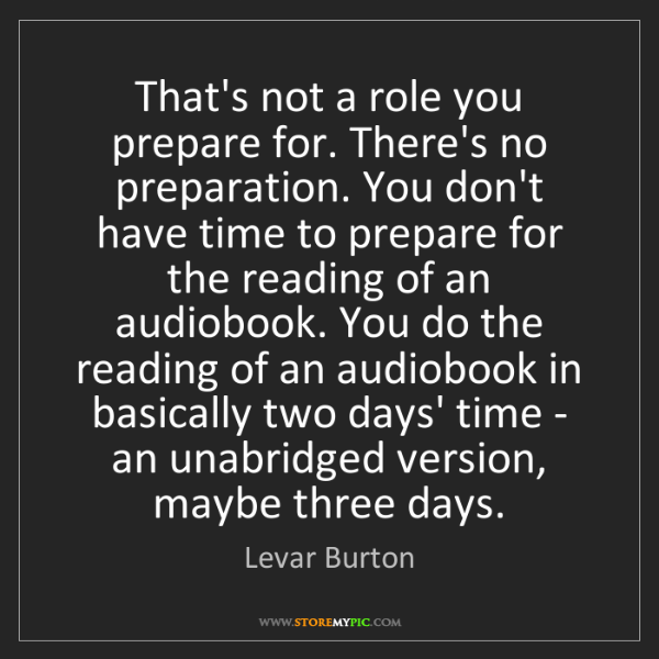 Levar Burton: That's not a role you prepare for. There's no preparation....