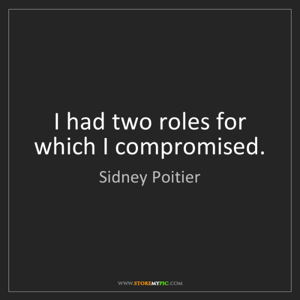 Sidney Poitier: I had two roles for which I compromised.