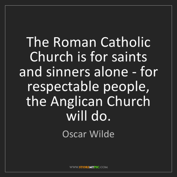 Oscar Wilde: The Roman Catholic Church is for saints and sinners alone...