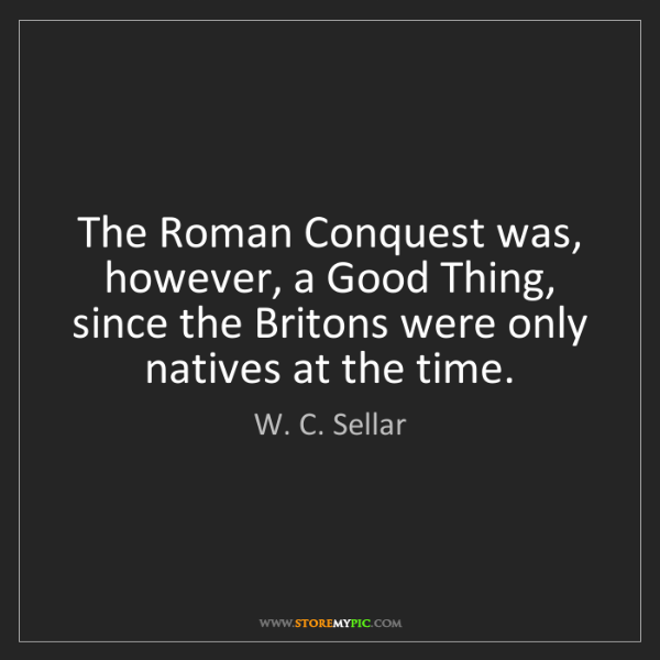 W. C. Sellar: The Roman Conquest was, however, a Good Thing, since...