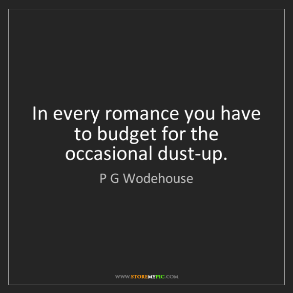 P G Wodehouse: In every romance you have to budget for the occasional...