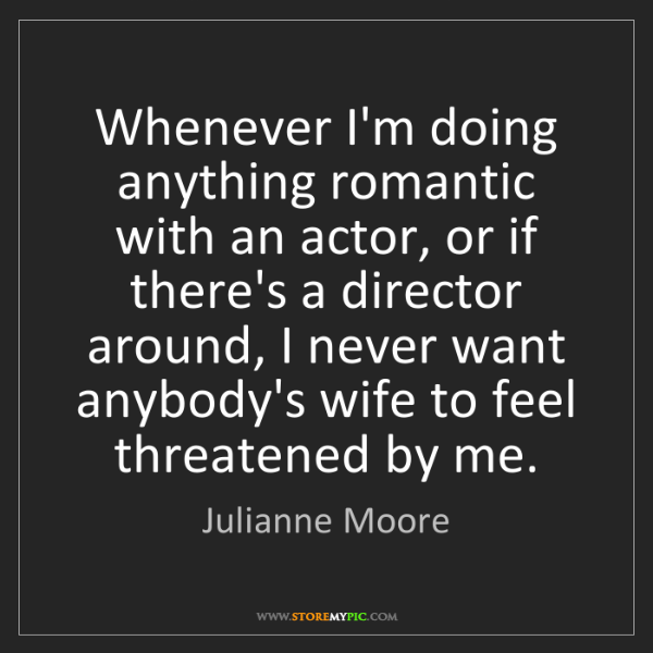 Julianne Moore: Whenever I'm doing anything romantic with an actor, or...