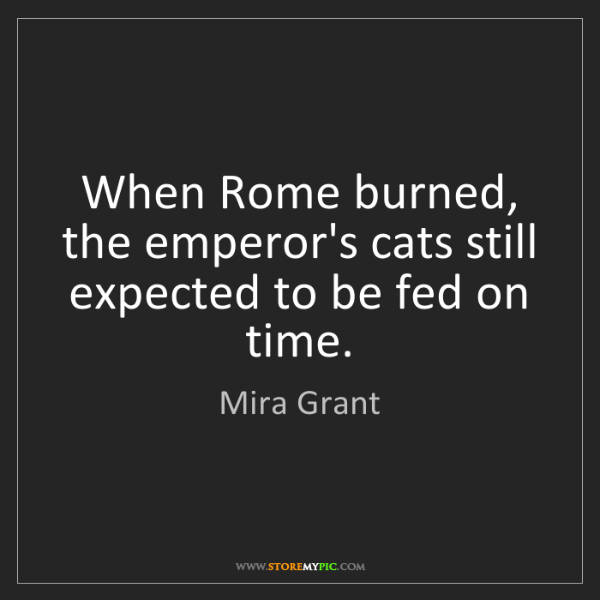 Mira Grant: When Rome burned, the emperor's cats still expected to...