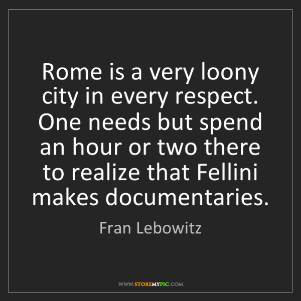 Fran Lebowitz: Rome is a very loony city in every respect. One needs...