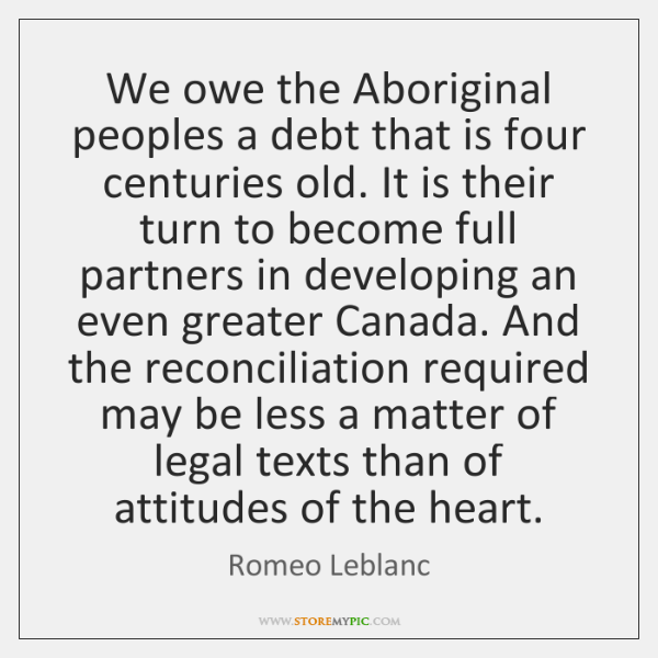We owe the Aboriginal peoples a debt that is four centuries old. ...