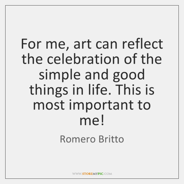 For me, art can reflect the celebration of the simple and good ...