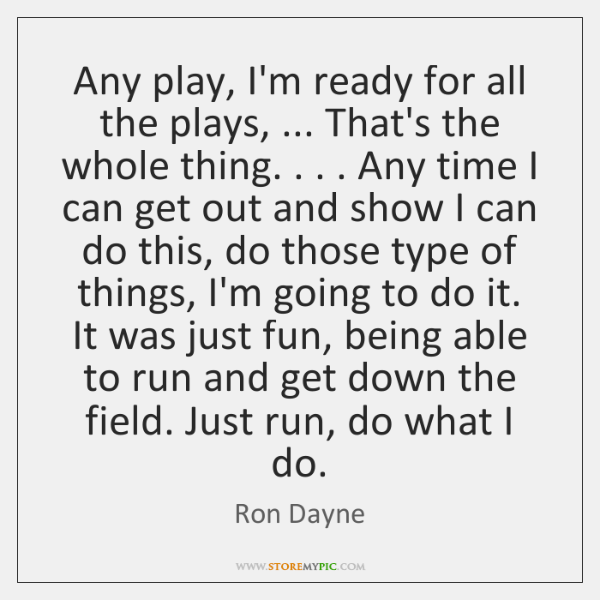 Any play, I'm ready for all the plays, ... That's the whole thing. . . . ...