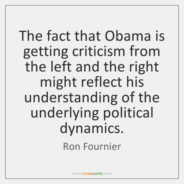 The fact that Obama is getting criticism from the left and the ...