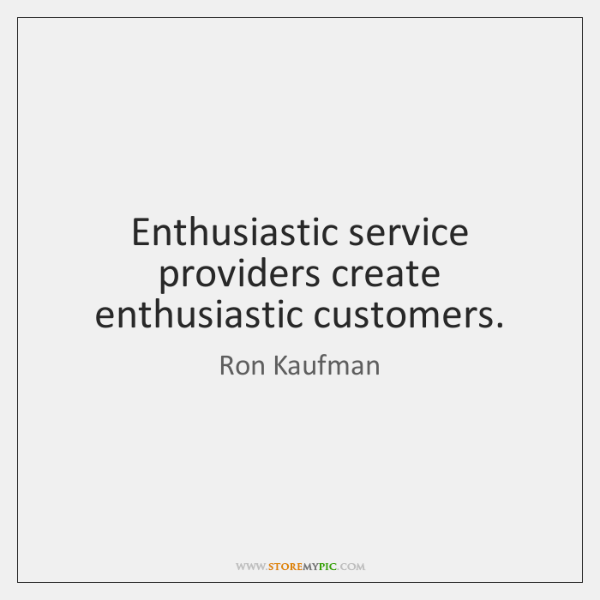 Enthusiastic service providers create enthusiastic customers.