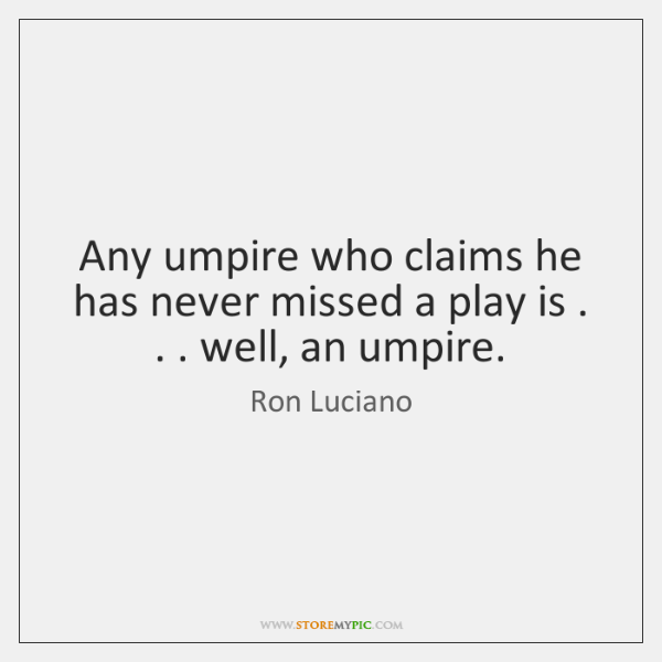Any umpire who claims he has never missed a play is . . . well, ...