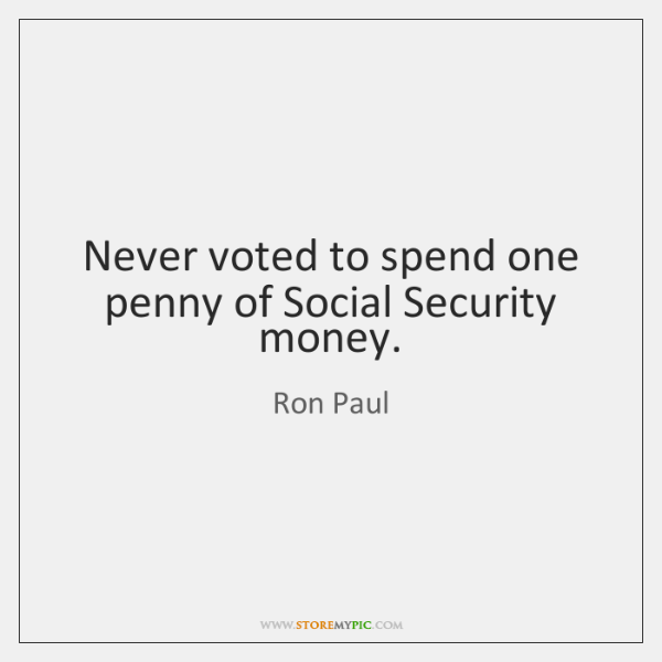 Never voted to spend one penny of Social Security money.