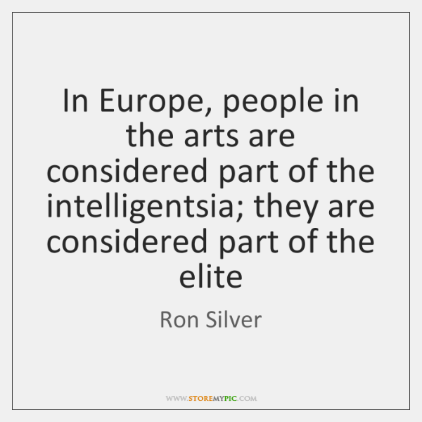 In Europe, people in the arts are considered part of the intelligentsia; ...