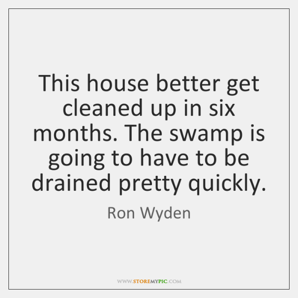 This house better get cleaned up in six months. The swamp is ...