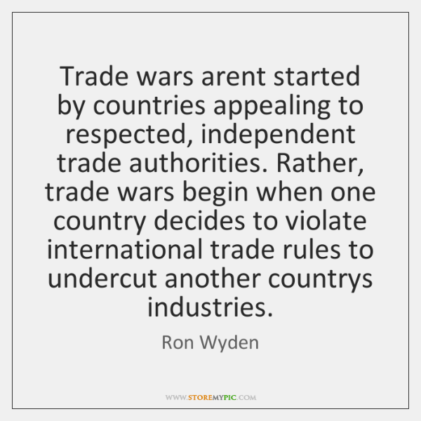Trade wars arent started by countries appealing to respected, independent trade authorities. ...