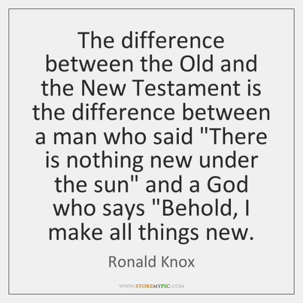 The difference between the Old and the New Testament is the difference ...