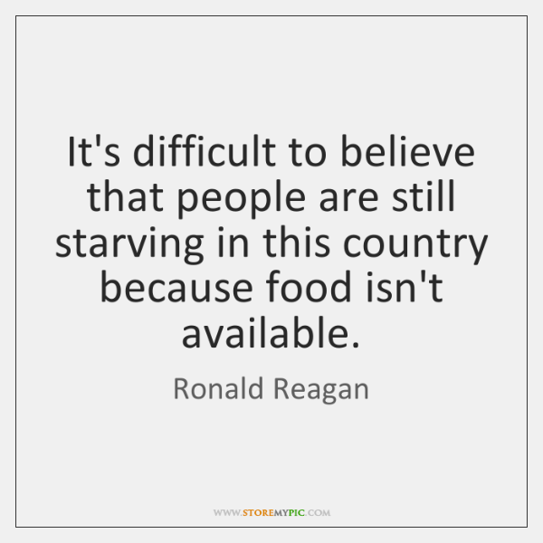 It's difficult to believe that people are still starving in this country ...