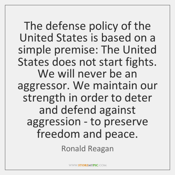 The defense policy of the United States is based on a simple ...